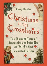 Image result for Christmas in the Crosshairs: Two Thousand Years of Denouncing and Defending the World's Most Celebrated Holiday 1st Edition by Gerry Bowler Oxford University Press