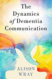 Cover for   The Dynamics of Dementia Communication