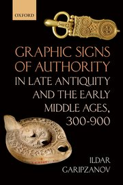 Cover for   Graphic Signs of Authority in Late Antiquity and the Early Middle Ages, 300-900