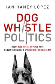 Cover of Ian Haney Lopez's Dog Whistle Politics, How coded racial appeals reinvented racism and wrecked the middle class; Oxford Books