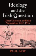 Ideology and the Irish Question Ulster Unionism and Irish Nationalism 1912-1916