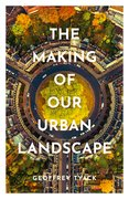 Cover for The Making of Our Urban Landscape
