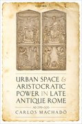 Cover for Urban Space and Aristocratic Power in Late Antique Rome
