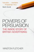 Powers of Persuasion The Inside Story of British Advertising 1951-2000