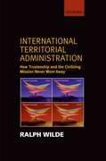 International Territorial Administration How Trusteeship and the Civilizing Mission Never Went Away