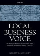 Local Business Voice The History of Chambers of Commerce in Britain, Ireland, and Revolutionary America, 1760-2011