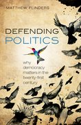 Defending Politics Why Democracy Matters in the 21st Century