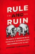 Rule and Ruin The Downfall of Moderation and the Destruction of the Republican Party, From Eisenhower to the Tea Party