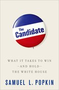 The Candidate What it Takes to Win - and Hold - the White House