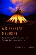A Different Medicine Postcolonial Healing in the Native American Church