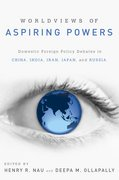 Worldviews of Aspiring Powers Domestic Foreign Policy Debates in China, India, Iran, Japan and Russia