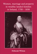 Cover for Women, Marriage and Property in Wealthy Landed Families in Ireland, 1750-1850