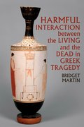 Cover for Harmful Interaction between the Living and the Dead in Greek Tragedy