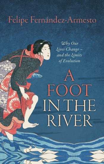 Image result for A Foot in the River: Why Our Lives Change and the Limits of Evolution by Felipe Fernández-Armesto