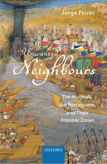 Image result for Unwanted Neighbours: The Mughals, the Portuguese and their Frontier Zones. Jorge Flores. OUP. 2018