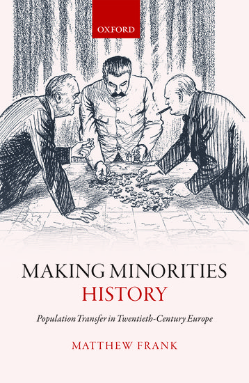 Making minorities history : population transfer in twentieth-century Europe