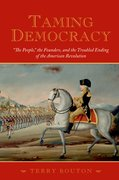 "Cover for Taming Democracy: ""The People"", The Founders, and the Troubled Ending of the American Revolution"