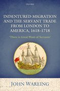 Cover for Indentured Migration and the Servant Trade from London to America, 1618-1718